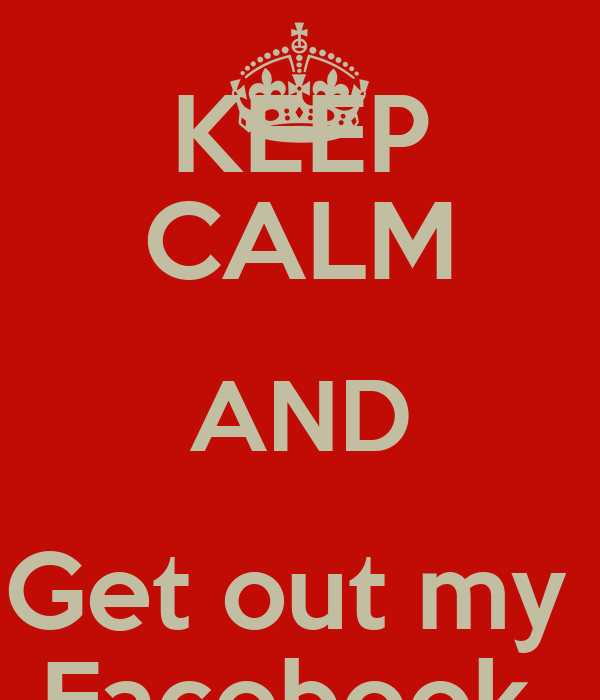 KEEP CALM AND Get out my  Facebook