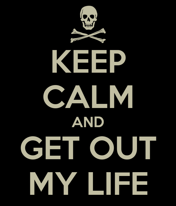 KEEP CALM AND GET OUT MY LIFE