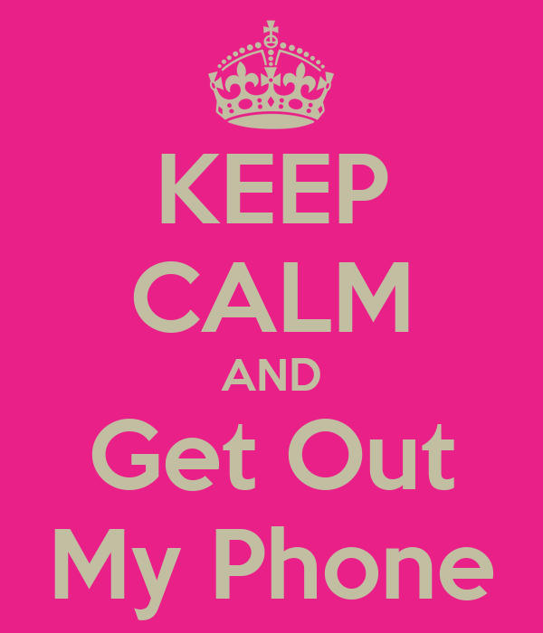 KEEP CALM AND Get Out My Phone