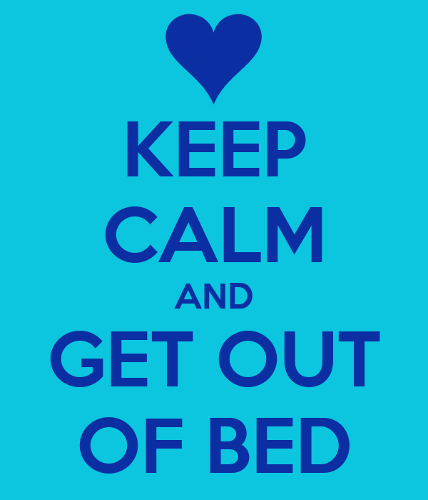KEEP CALM AND GET OUT OF BED