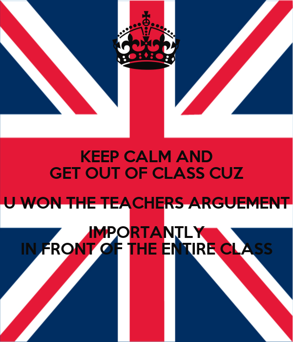 KEEP CALM AND GET OUT OF CLASS CUZ U WON THE TEACHERS ARGUEMENT IMPORTANTLY IN FRONT OF THE ENTIRE CLASS