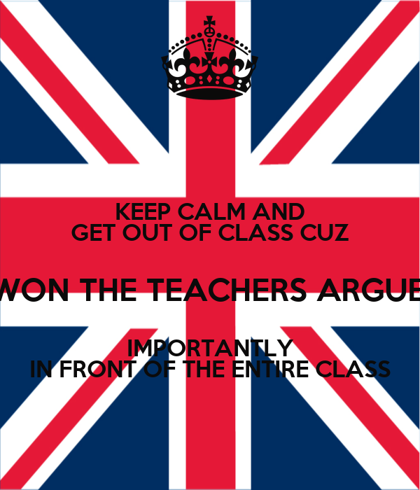 KEEP CALM AND GET OUT OF CLASS CUZ YOU WON THE TEACHERS ARGUEMENT IMPORTANTLY IN FRONT OF THE ENTIRE CLASS