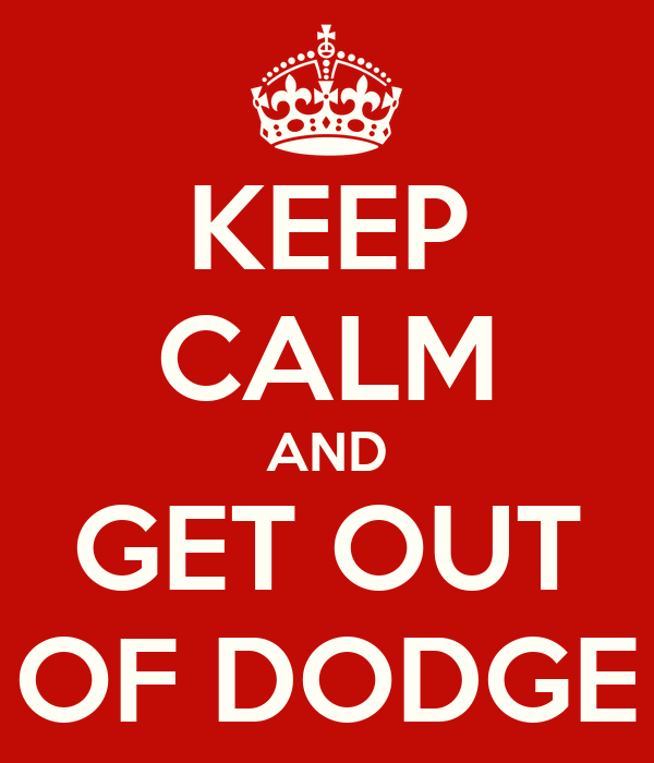 KEEP CALM AND GET OUT OF DODGE
