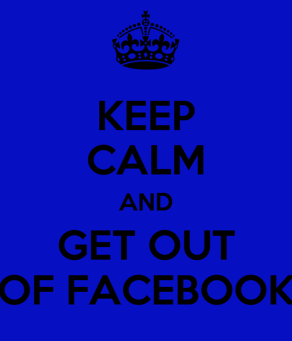KEEP CALM AND GET OUT OF FACEBOOK