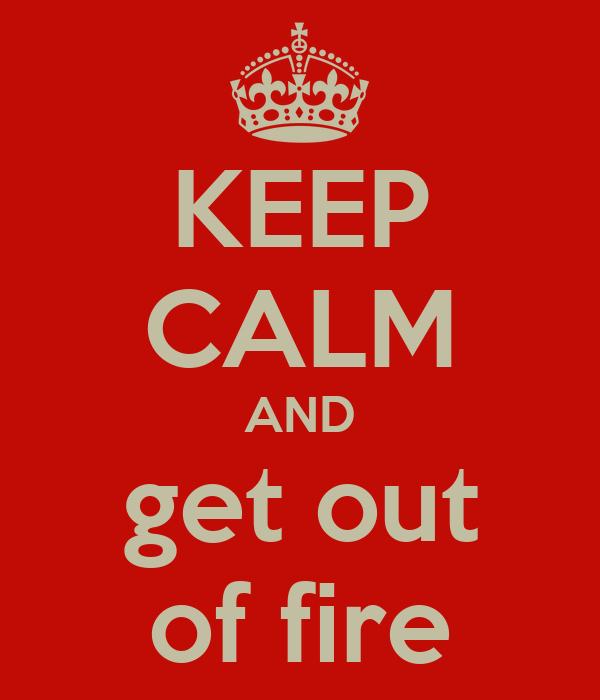 KEEP CALM AND get out of fire