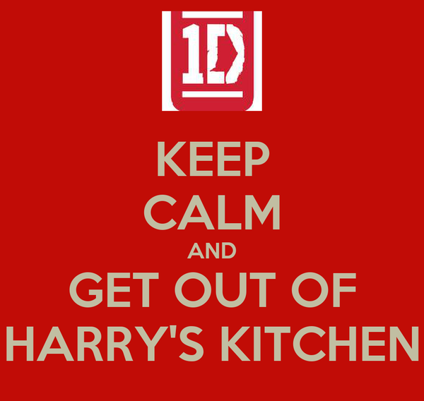 KEEP CALM AND GET OUT OF HARRY'S KITCHEN