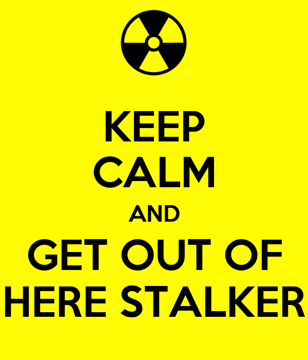 KEEP CALM AND GET OUT OF HERE STALKER