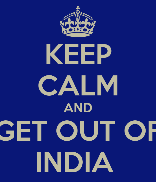 KEEP CALM AND GET OUT OF INDIA