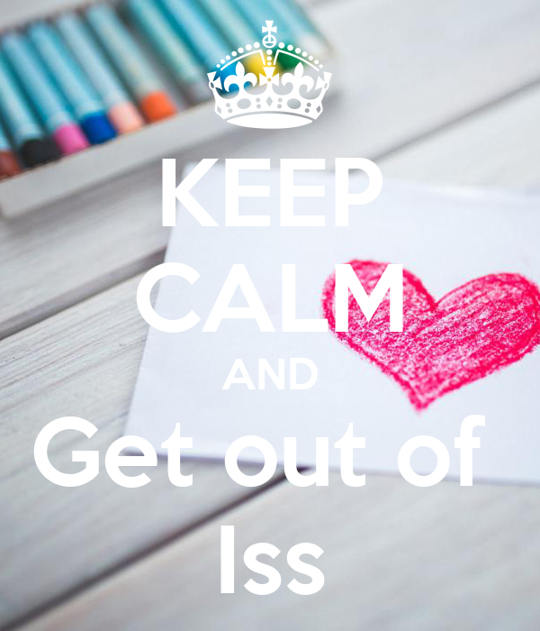 KEEP CALM AND Get out of  Iss