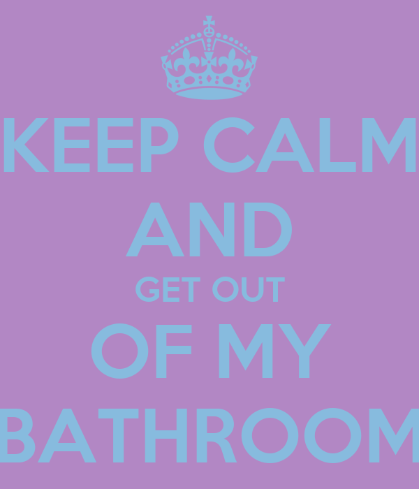 KEEP CALM AND GET OUT OF MY BATHROOM