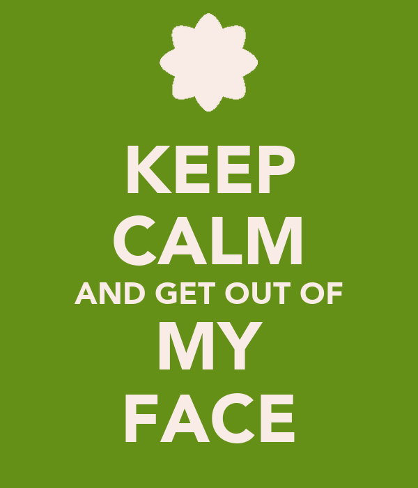 KEEP CALM AND GET OUT OF MY FACE