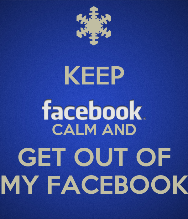 KEEP  CALM AND GET OUT OF MY FACEBOOK