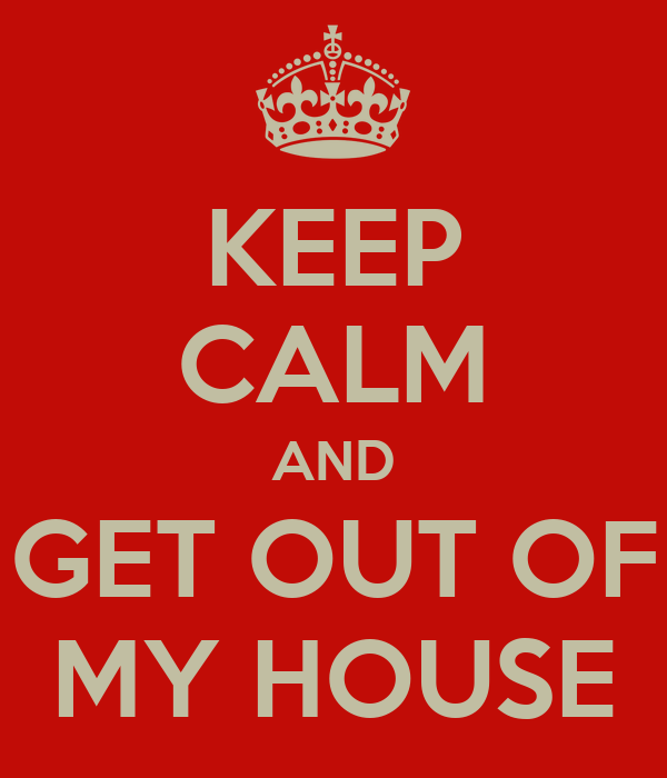 KEEP CALM AND GET OUT OF MY HOUSE