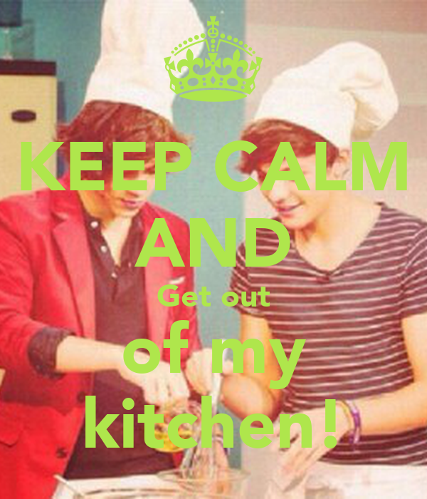 KEEP CALM AND Get out of my kitchen!