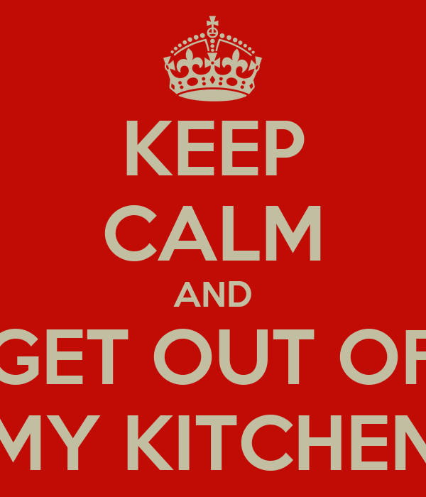 KEEP CALM AND GET OUT OF MY KITCHEN