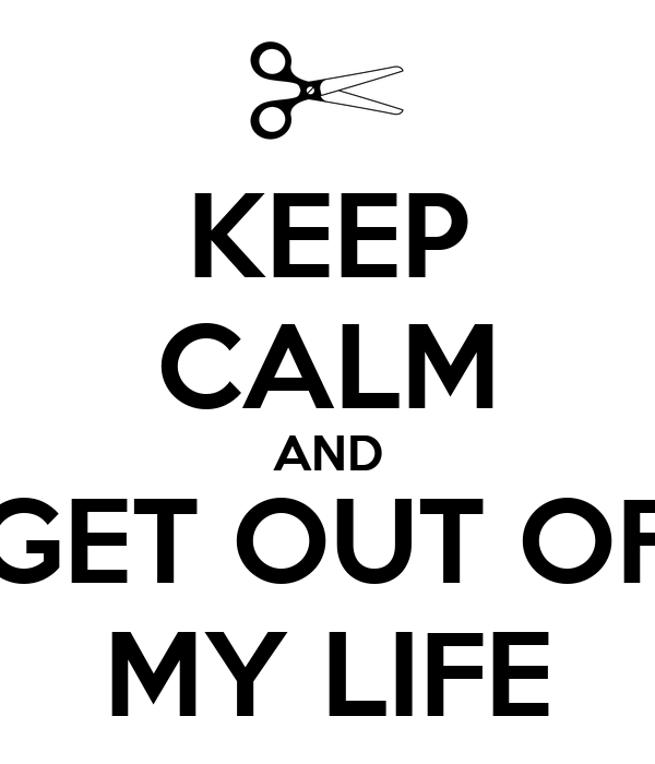 KEEP CALM AND GET OUT OF MY LIFE