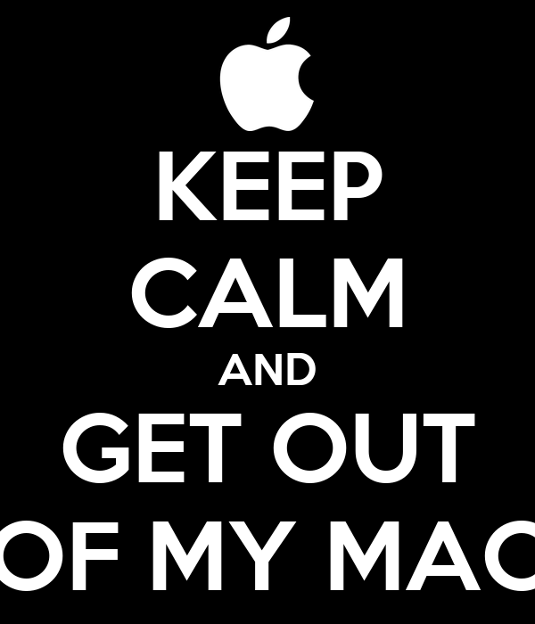 KEEP CALM AND GET OUT OF MY MAC