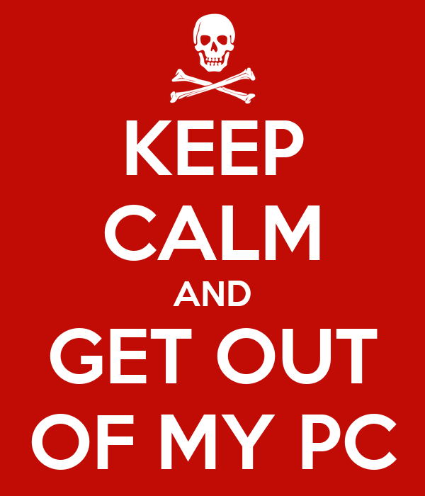 KEEP CALM AND GET OUT OF MY PC
