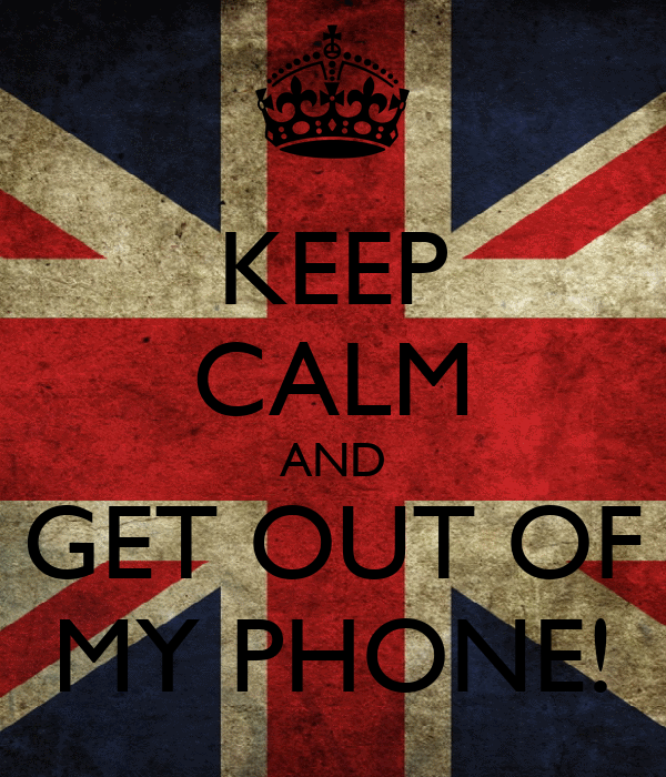 KEEP CALM AND GET OUT OF MY PHONE!