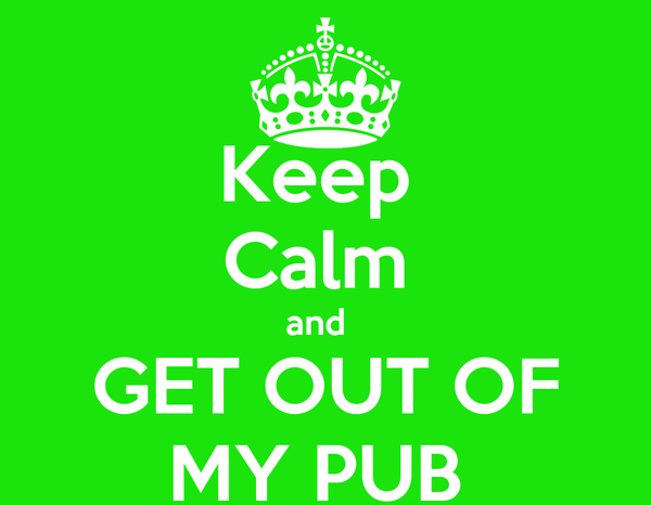 Keep  Calm  and   GET OUT OF MY PUB
