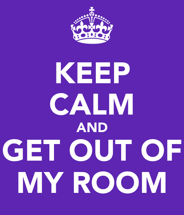 KEEP CALM AND GET OUT OF MY ROOM