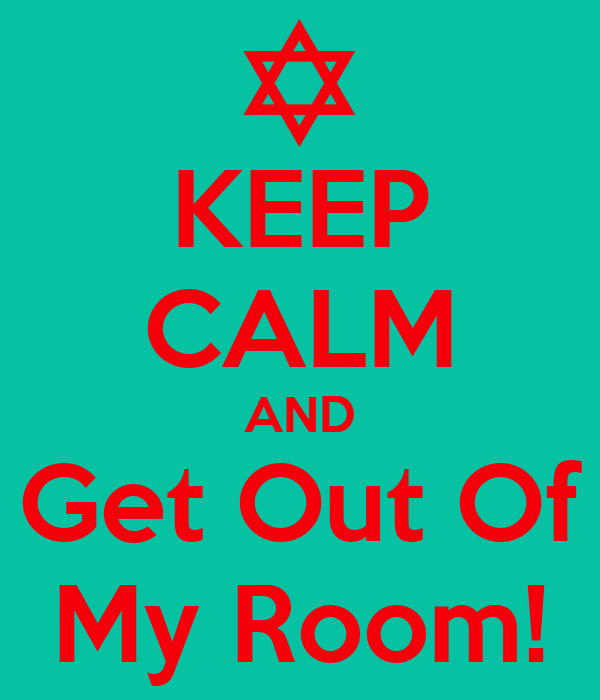 KEEP CALM AND Get Out Of My Room!