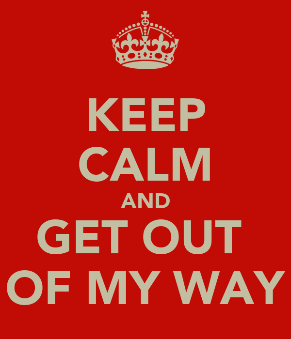 KEEP CALM AND GET OUT  OF MY WAY
