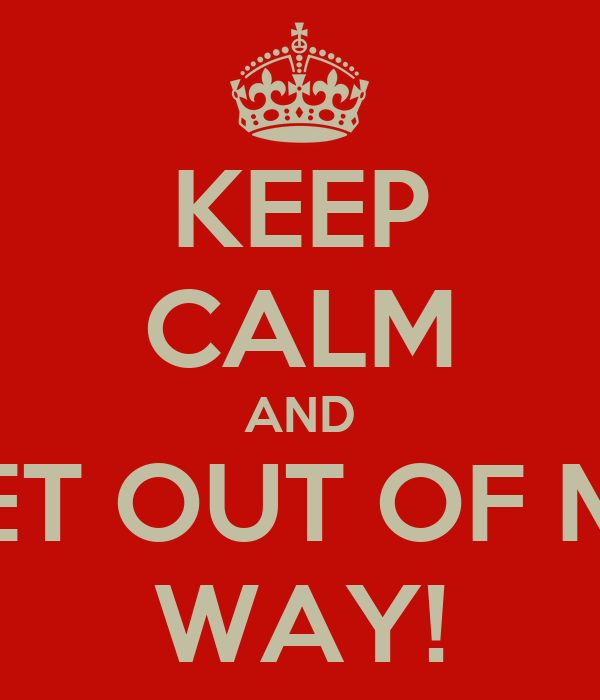 KEEP CALM AND GET OUT OF MY WAY!