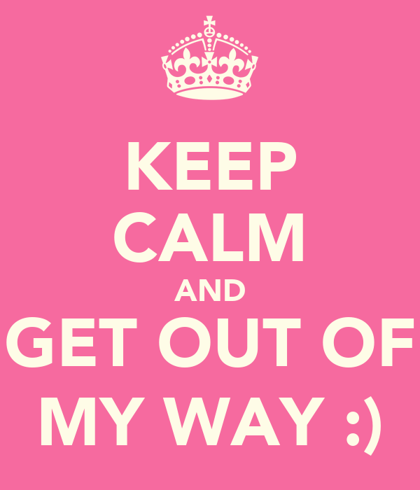 KEEP CALM AND GET OUT OF MY WAY :)
