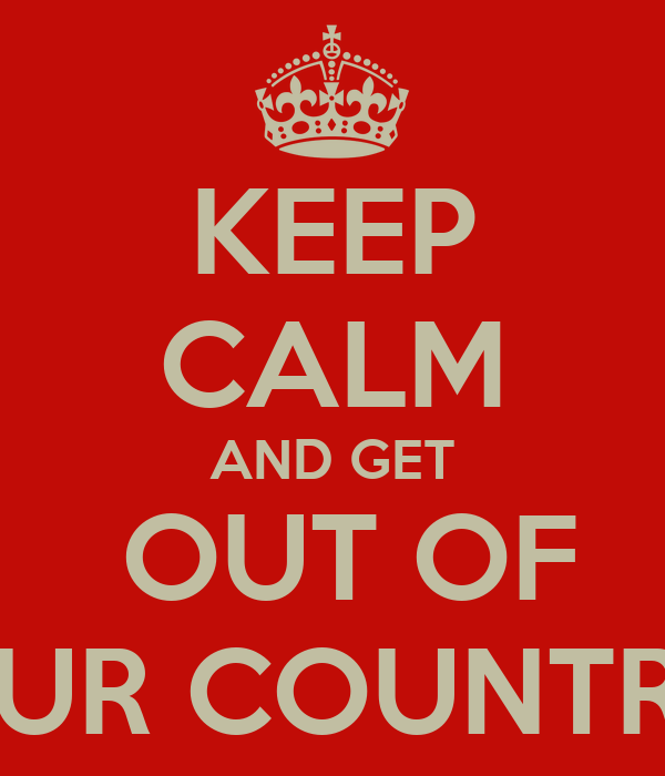 KEEP CALM AND GET  OUT OF OUR COUNTRY