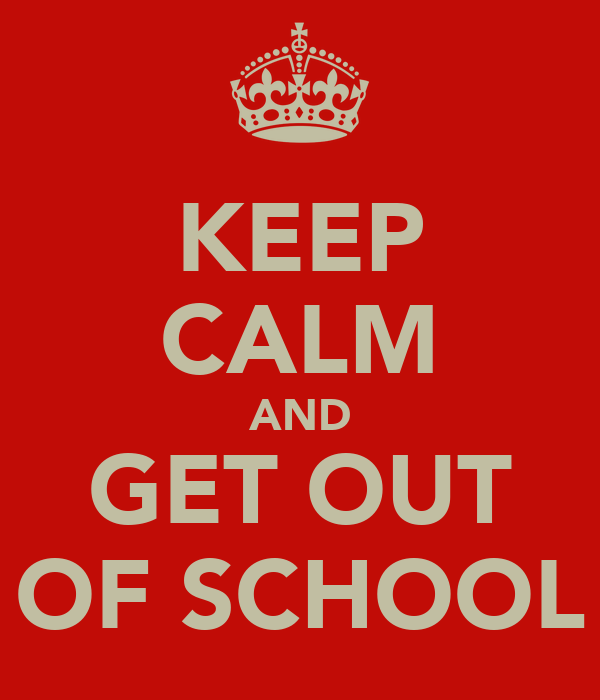 KEEP CALM AND GET OUT OF SCHOOL