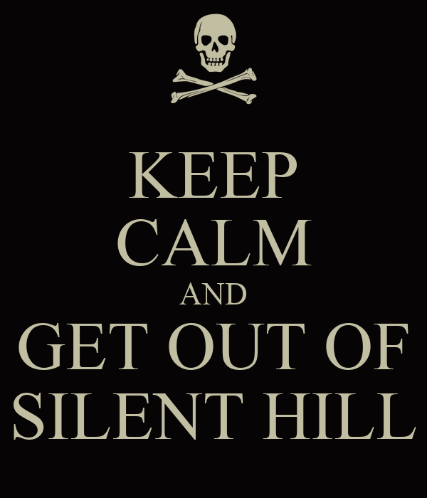 KEEP CALM AND GET OUT OF SILENT HILL