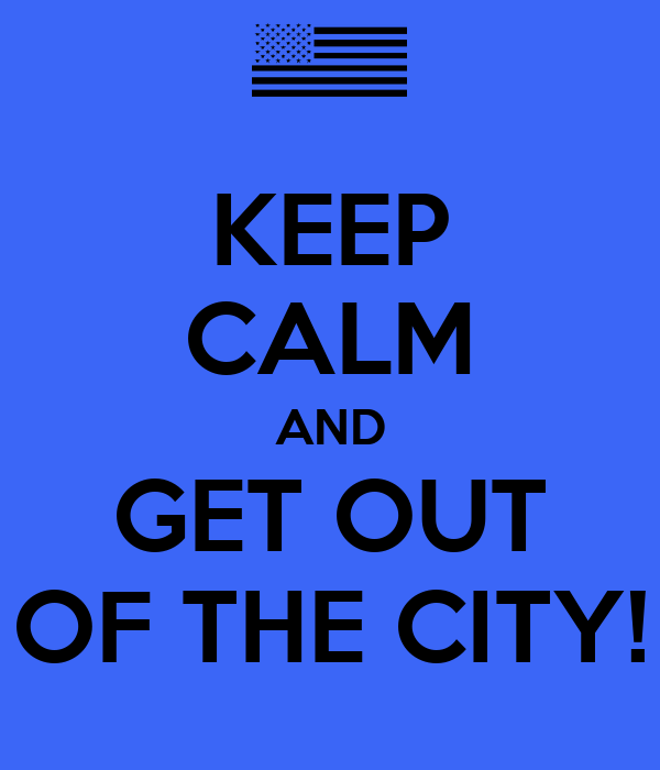 KEEP CALM AND GET OUT OF THE CITY!