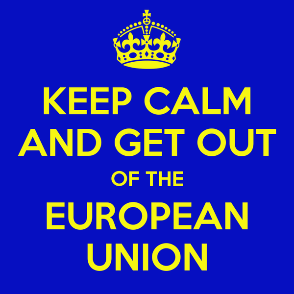 KEEP CALM AND GET OUT OF THE EUROPEAN UNION