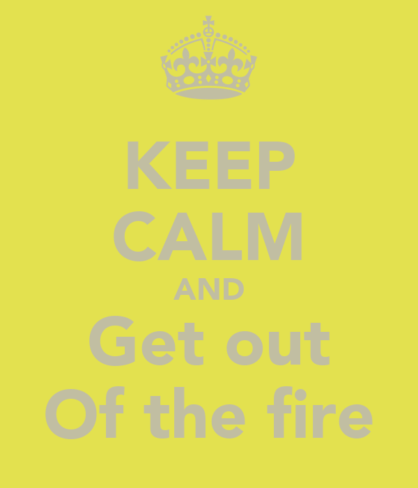 KEEP CALM AND Get out Of the fire