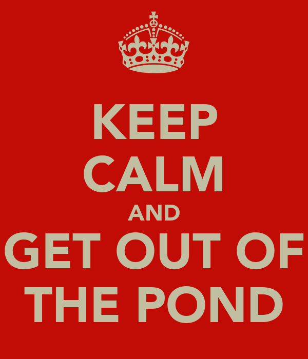 KEEP CALM AND GET OUT OF THE POND