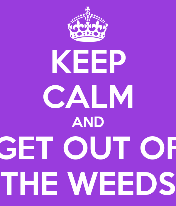 KEEP CALM AND GET OUT OF THE WEEDS