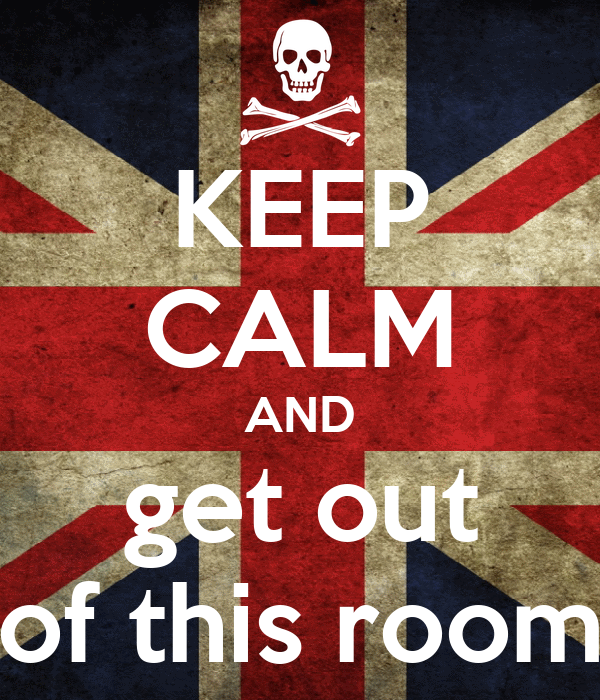KEEP CALM AND get out of this room