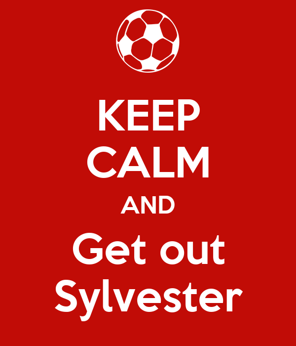 KEEP CALM AND Get out Sylvester