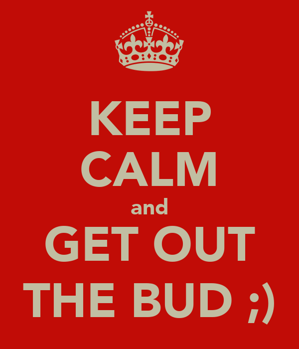 KEEP CALM and GET OUT THE BUD ;)