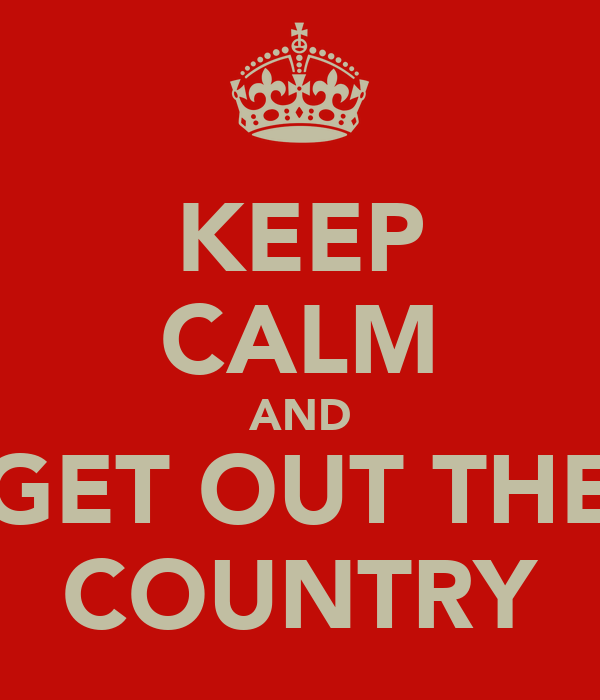 KEEP CALM AND GET OUT THE COUNTRY