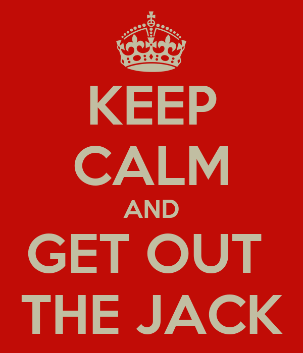 KEEP CALM AND GET OUT  THE JACK