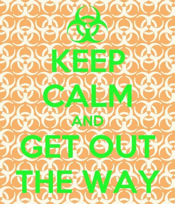KEEP CALM AND GET OUT THE WAY