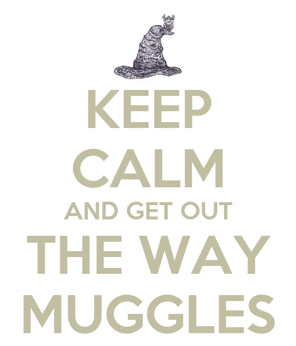 KEEP CALM AND GET OUT THE WAY MUGGLES