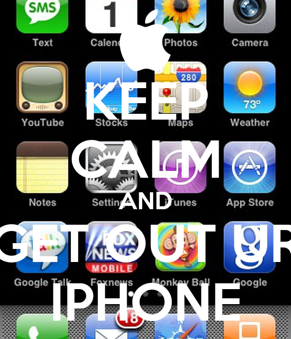 KEEP CALM AND GET OUT UR IPHONE