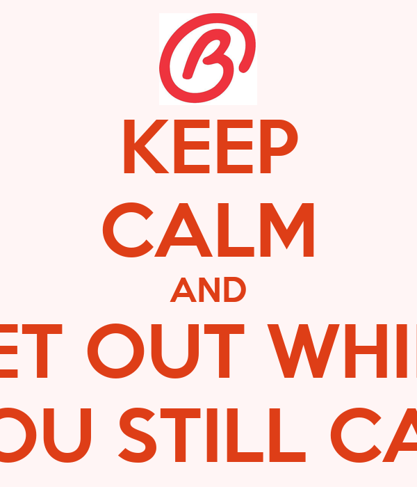KEEP CALM AND GET OUT WHILE YOU STILL CAN