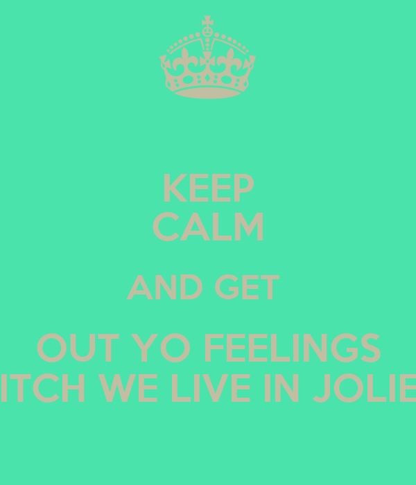 KEEP CALM AND GET  OUT YO FEELINGS BITCH WE LIVE IN JOLIET