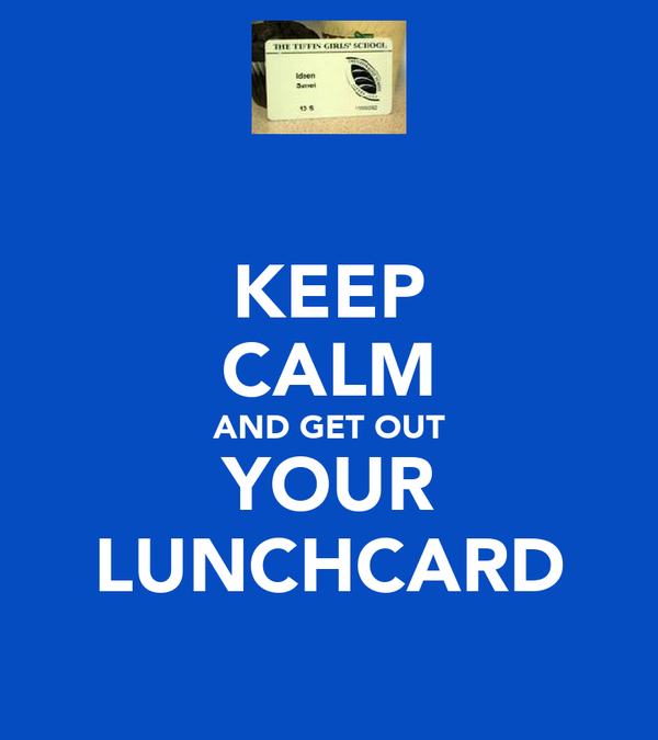 KEEP CALM AND GET OUT YOUR LUNCHCARD