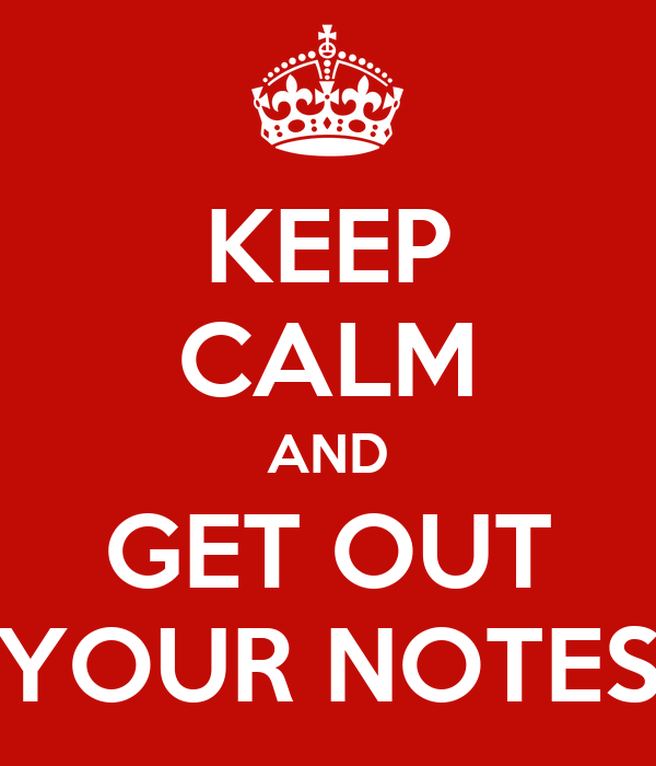 KEEP CALM AND GET OUT YOUR NOTES