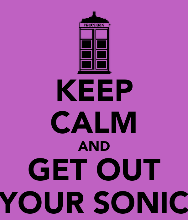KEEP CALM AND GET OUT YOUR SONIC
